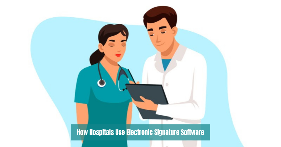 How Hospitals Use Electronic Signature Software